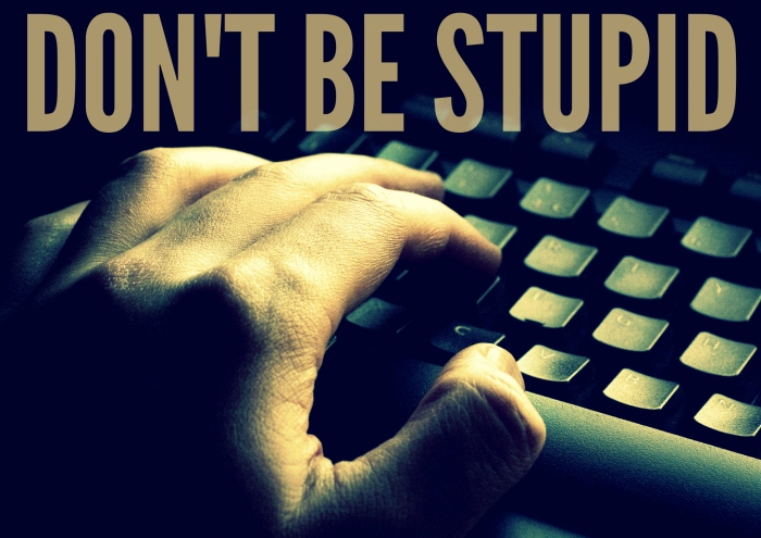 dont be stupid